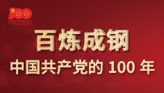 【专题】百炼成钢·中国共产党的100年