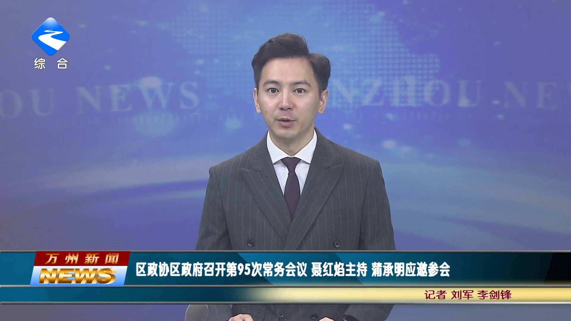 区政府召开第95次常务会议 聂红焰主持 蒲承明应邀参会